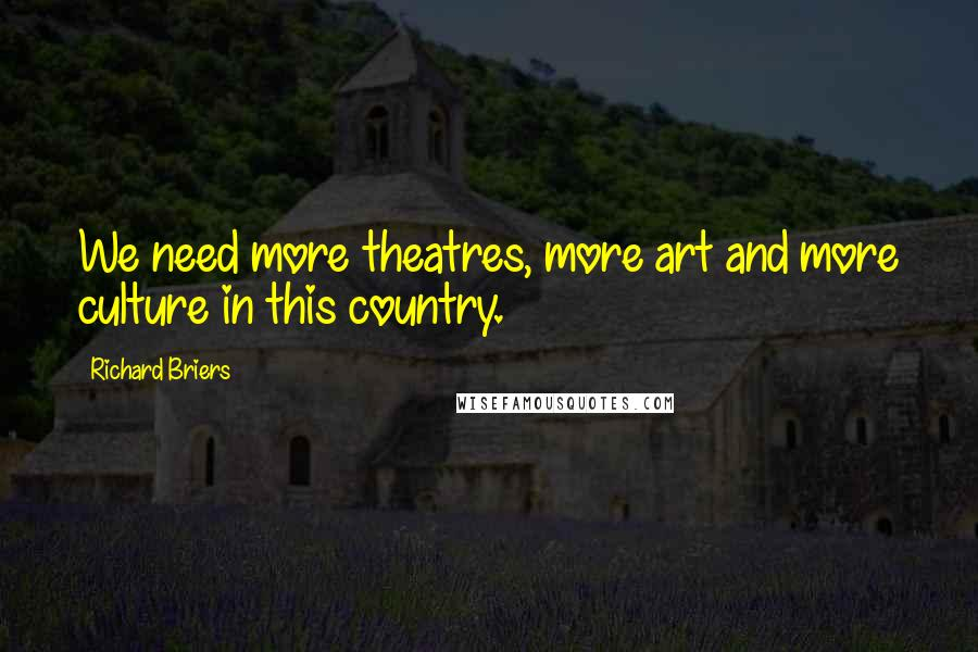 Richard Briers quotes: We need more theatres, more art and more culture in this country.