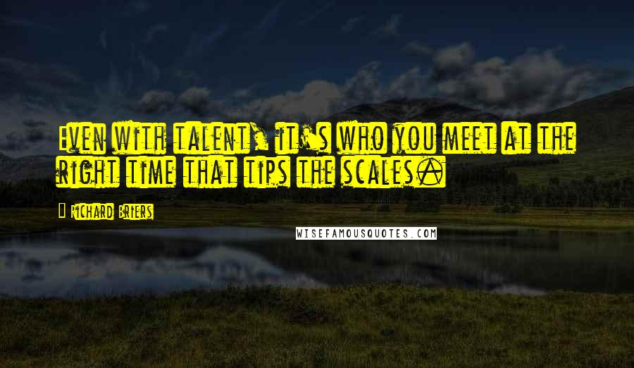 Richard Briers quotes: Even with talent, it's who you meet at the right time that tips the scales.
