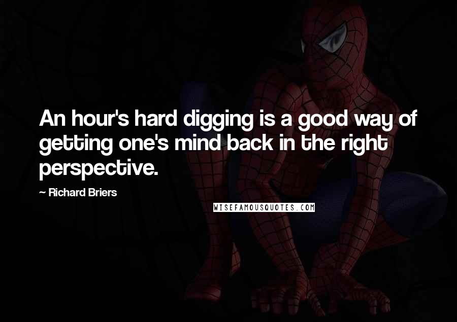 Richard Briers quotes: An hour's hard digging is a good way of getting one's mind back in the right perspective.