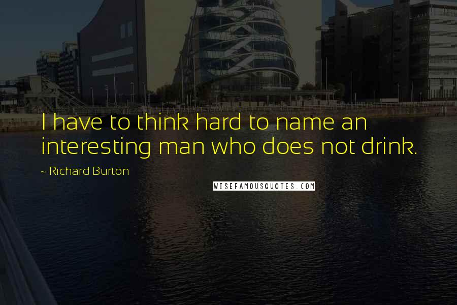 Richard Burton quotes: I have to think hard to name an interesting man who does not drink.