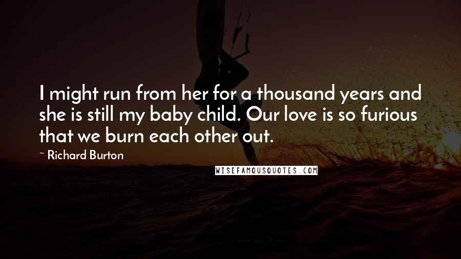 Richard Burton quotes: I might run from her for a thousand years and she is still my baby child. Our love is so furious that we burn each other out.