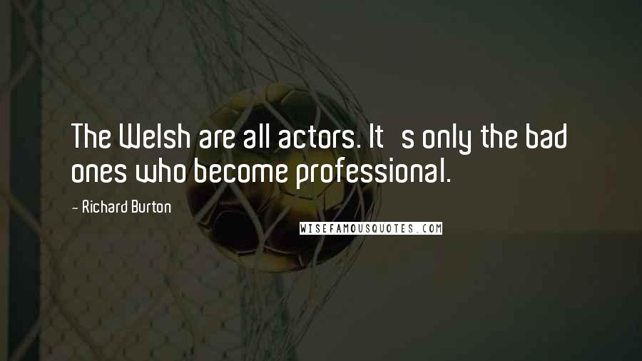 Richard Burton quotes: The Welsh are all actors. It's only the bad ones who become professional.