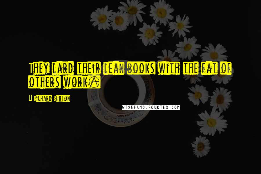 Richard Burton quotes: They lard their lean books with the fat of others work.