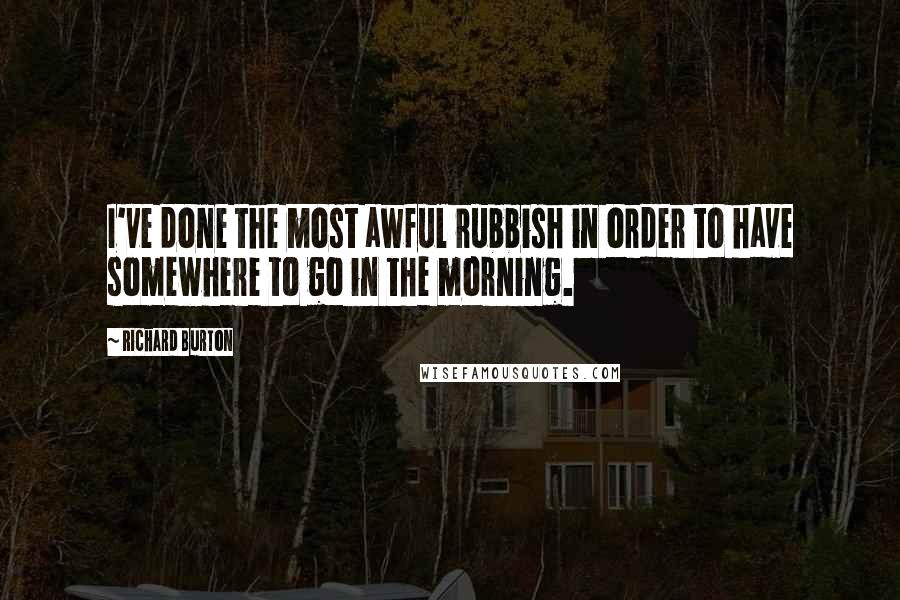 Richard Burton quotes: I've done the most awful rubbish in order to have somewhere to go in the morning.