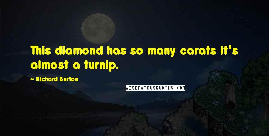 Richard Burton quotes: This diamond has so many carats it's almost a turnip.
