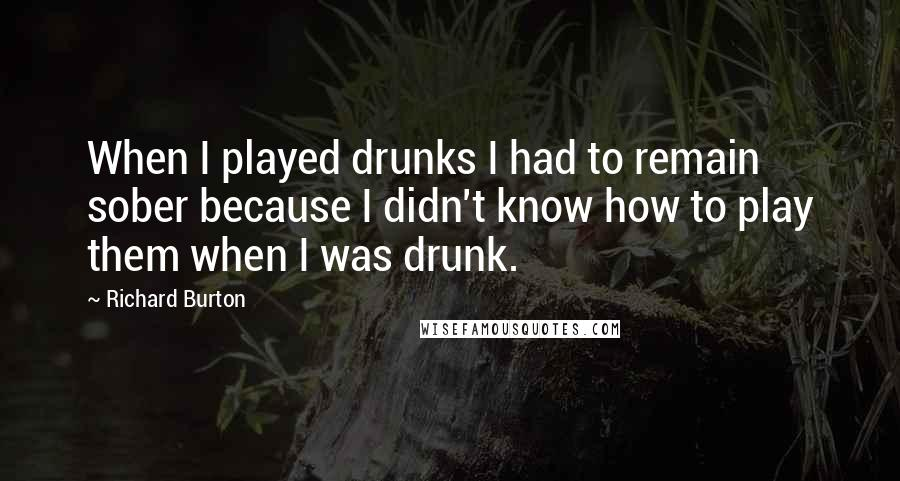 Richard Burton quotes: When I played drunks I had to remain sober because I didn't know how to play them when I was drunk.