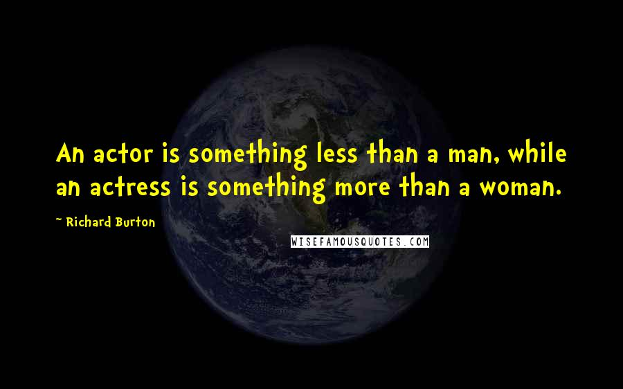 Richard Burton quotes: An actor is something less than a man, while an actress is something more than a woman.