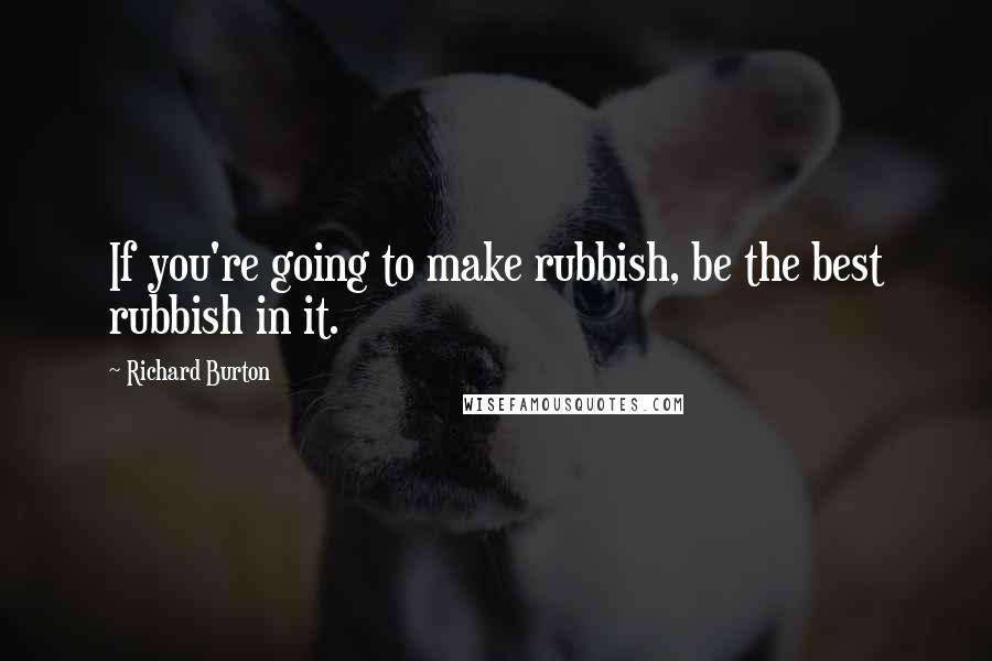 Richard Burton quotes: If you're going to make rubbish, be the best rubbish in it.