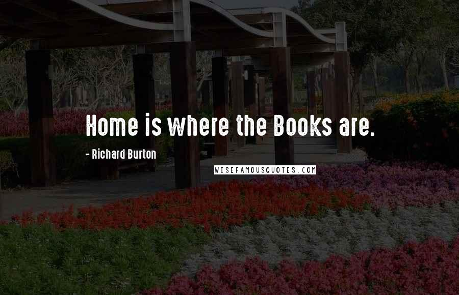 Richard Burton quotes: Home is where the Books are.