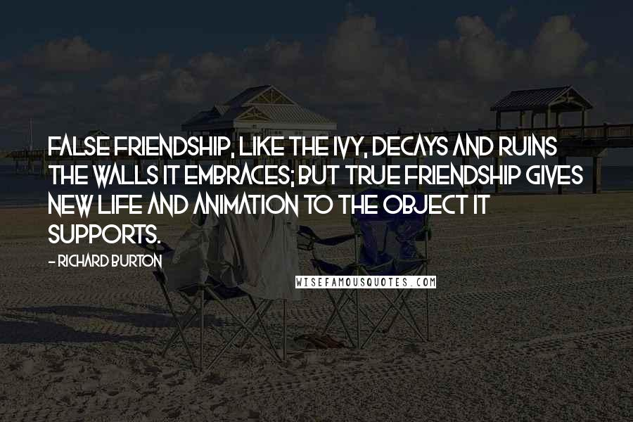 Richard Burton quotes: False friendship, like the ivy, decays and ruins the walls it embraces; but true friendship gives new life and animation to the object it supports.