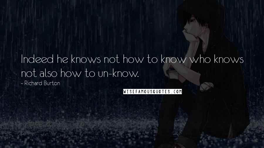 Richard Burton quotes: Indeed he knows not how to know who knows not also how to un-know.