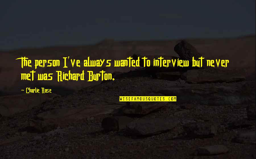 Richard Burton Quotes By Charlie Rose: The person I've always wanted to interview but