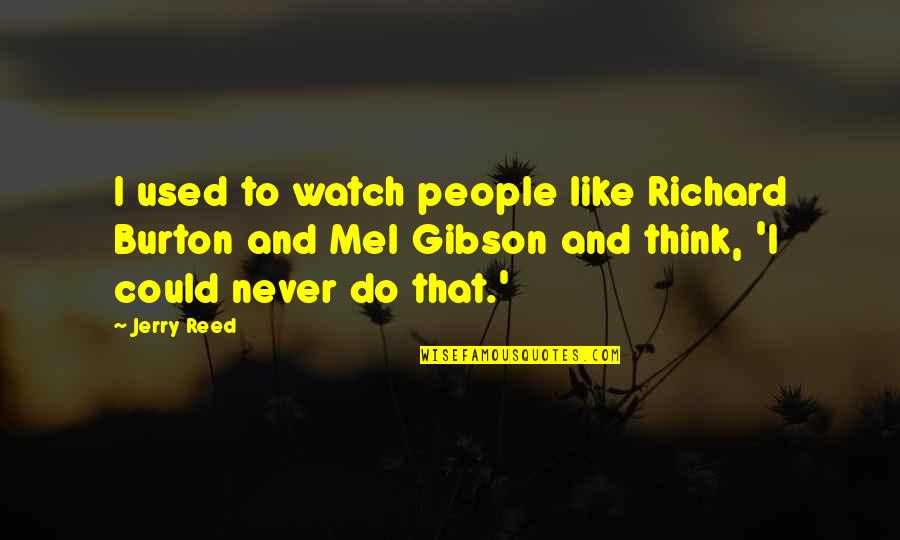 Richard Burton Quotes By Jerry Reed: I used to watch people like Richard Burton