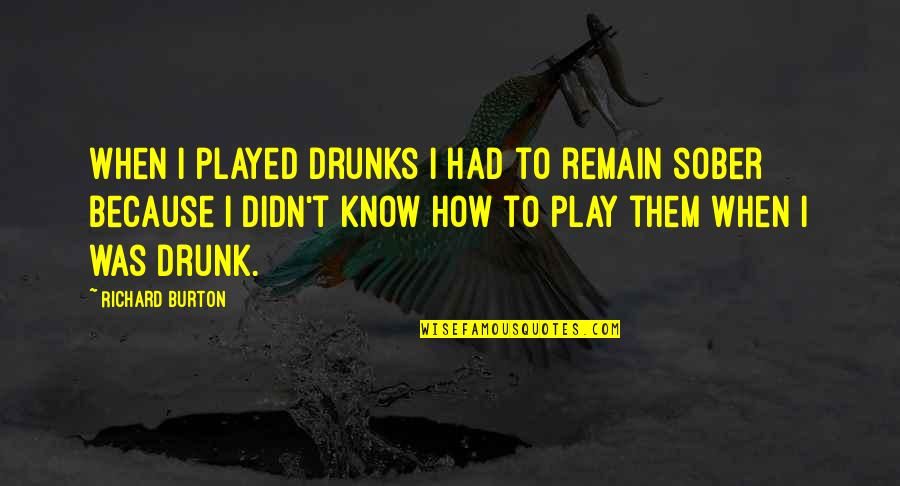 Richard Burton Quotes By Richard Burton: When I played drunks I had to remain