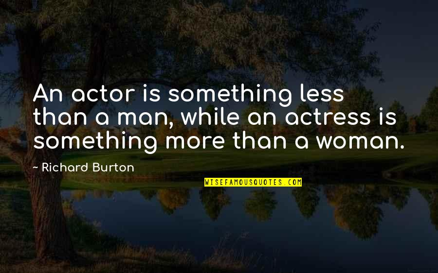 Richard Burton Quotes By Richard Burton: An actor is something less than a man,