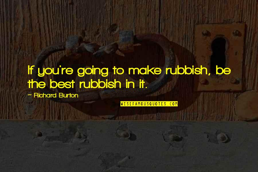 Richard Burton Quotes By Richard Burton: If you're going to make rubbish, be the