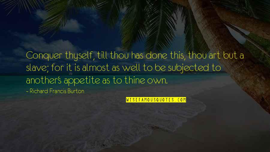 Richard Burton Quotes By Richard Francis Burton: Conquer thyself, till thou has done this, thou