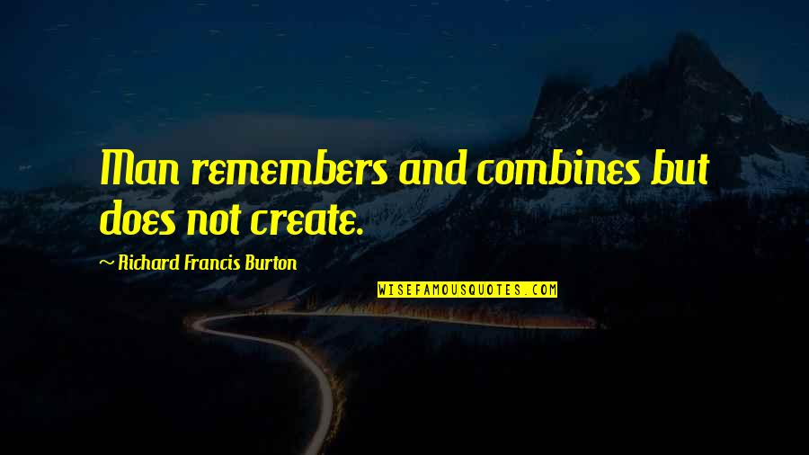 Richard Burton Quotes By Richard Francis Burton: Man remembers and combines but does not create.