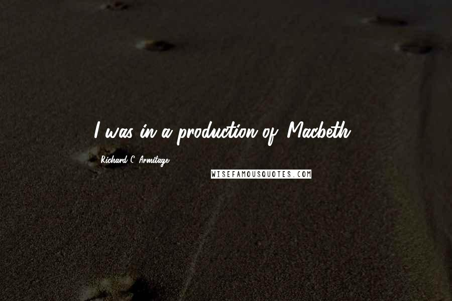 Richard C. Armitage quotes: I was in a production of 'Macbeth.'