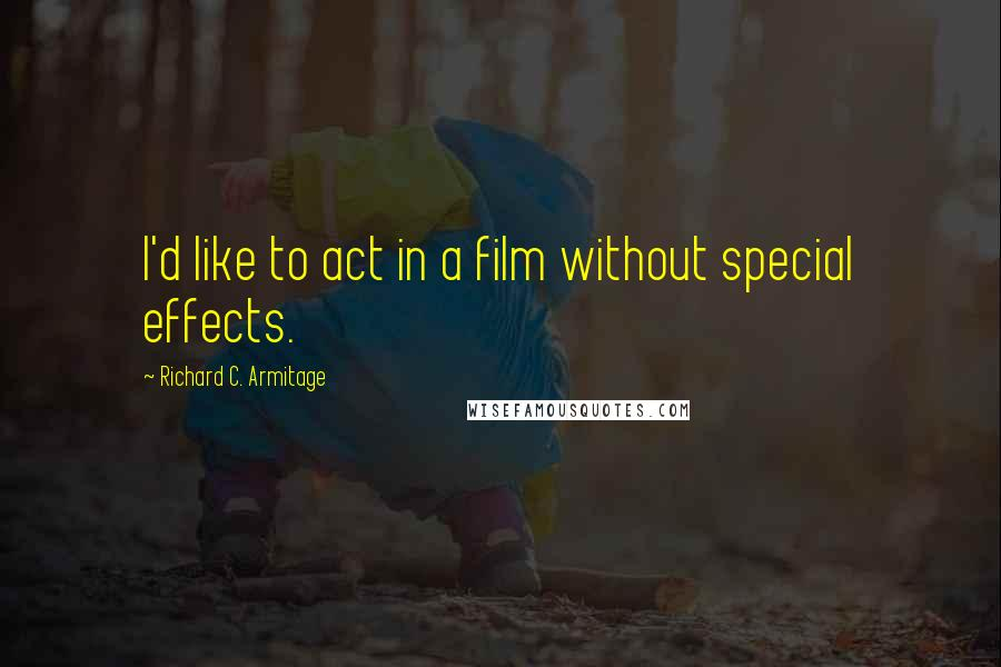 Richard C. Armitage quotes: I'd like to act in a film without special effects.