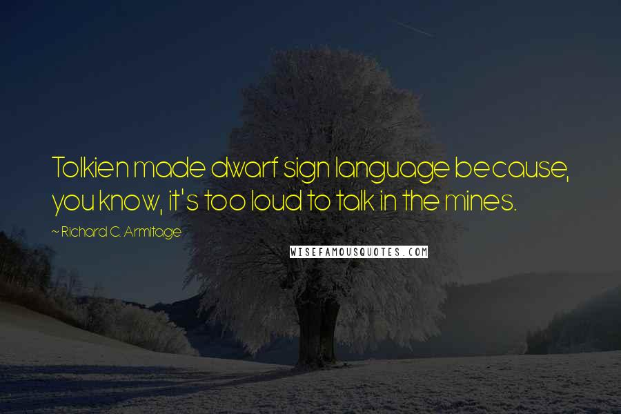 Richard C. Armitage quotes: Tolkien made dwarf sign language because, you know, it's too loud to talk in the mines.