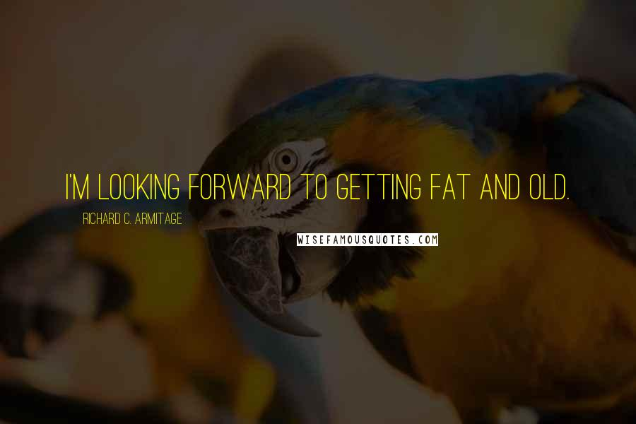Richard C. Armitage quotes: I'm looking forward to getting fat and old.