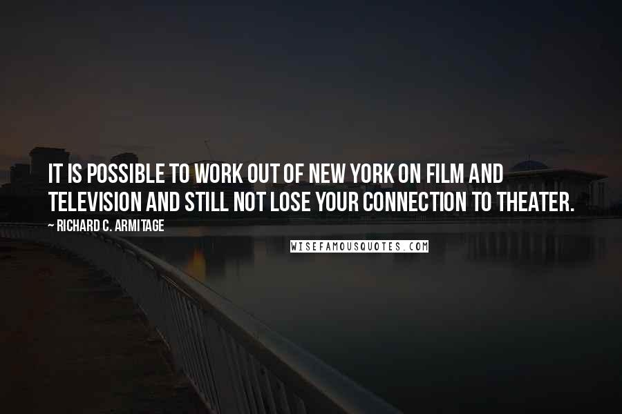 Richard C. Armitage quotes: It is possible to work out of New York on film and television and still not lose your connection to theater.