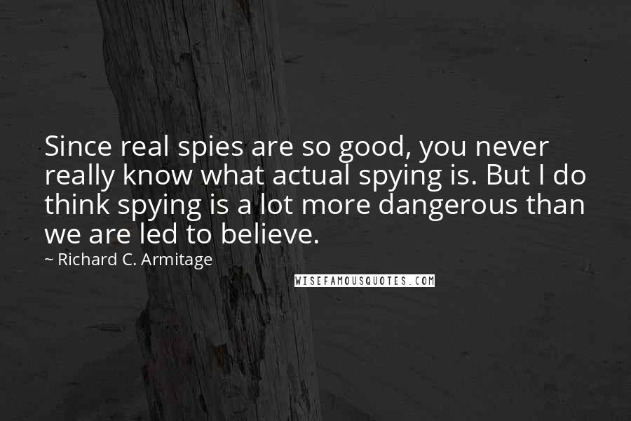 Richard C. Armitage quotes: Since real spies are so good, you never really know what actual spying is. But I do think spying is a lot more dangerous than we are led to believe.