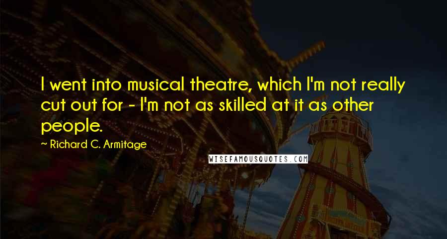 Richard C. Armitage quotes: I went into musical theatre, which I'm not really cut out for - I'm not as skilled at it as other people.