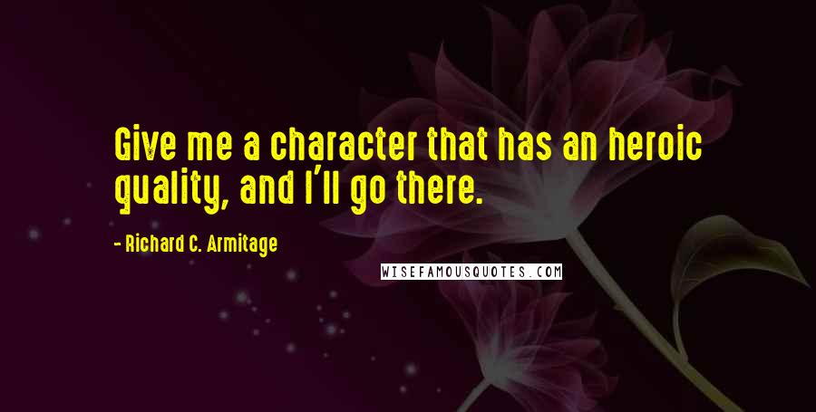 Richard C. Armitage quotes: Give me a character that has an heroic quality, and I'll go there.
