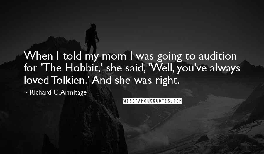 Richard C. Armitage quotes: When I told my mom I was going to audition for 'The Hobbit,' she said, 'Well, you've always loved Tolkien.' And she was right.