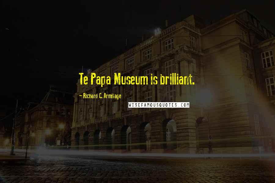 Richard C. Armitage quotes: Te Papa Museum is brilliant.