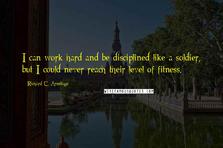 Richard C. Armitage quotes: I can work hard and be disciplined like a soldier, but I could never reach their level of fitness.