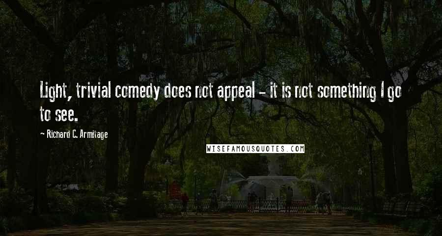 Richard C. Armitage quotes: Light, trivial comedy does not appeal - it is not something I go to see.