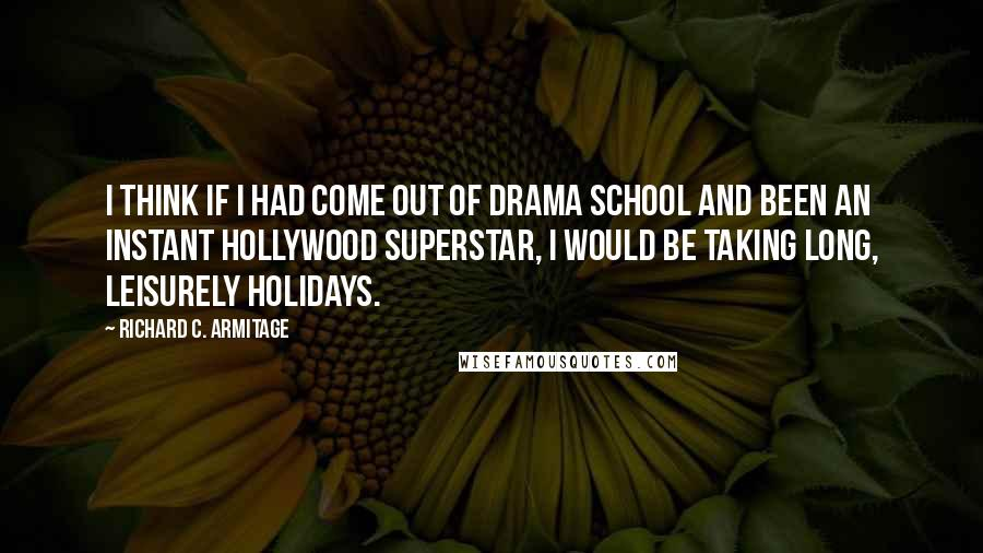 Richard C. Armitage quotes: I think if I had come out of drama school and been an instant Hollywood superstar, I would be taking long, leisurely holidays.