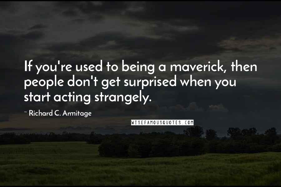 Richard C. Armitage quotes: If you're used to being a maverick, then people don't get surprised when you start acting strangely.