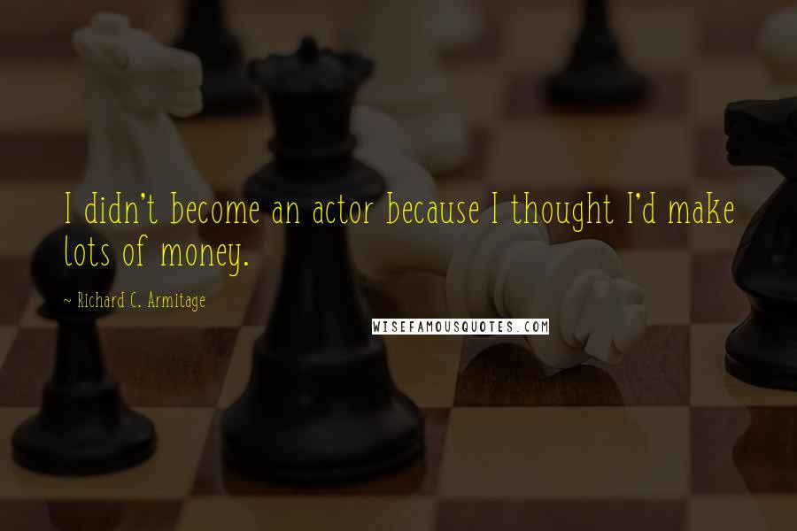 Richard C. Armitage quotes: I didn't become an actor because I thought I'd make lots of money.