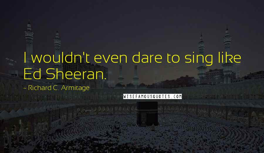 Richard C. Armitage quotes: I wouldn't even dare to sing like Ed Sheeran.