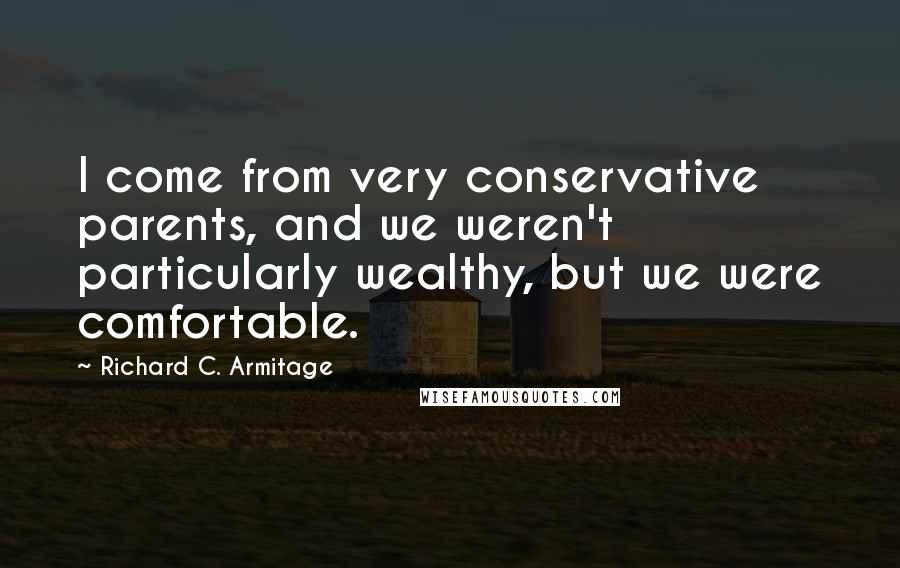 Richard C. Armitage quotes: I come from very conservative parents, and we weren't particularly wealthy, but we were comfortable.