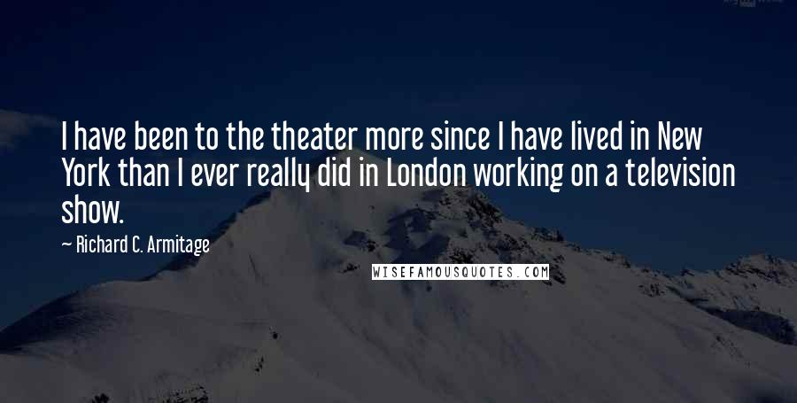 Richard C. Armitage quotes: I have been to the theater more since I have lived in New York than I ever really did in London working on a television show.