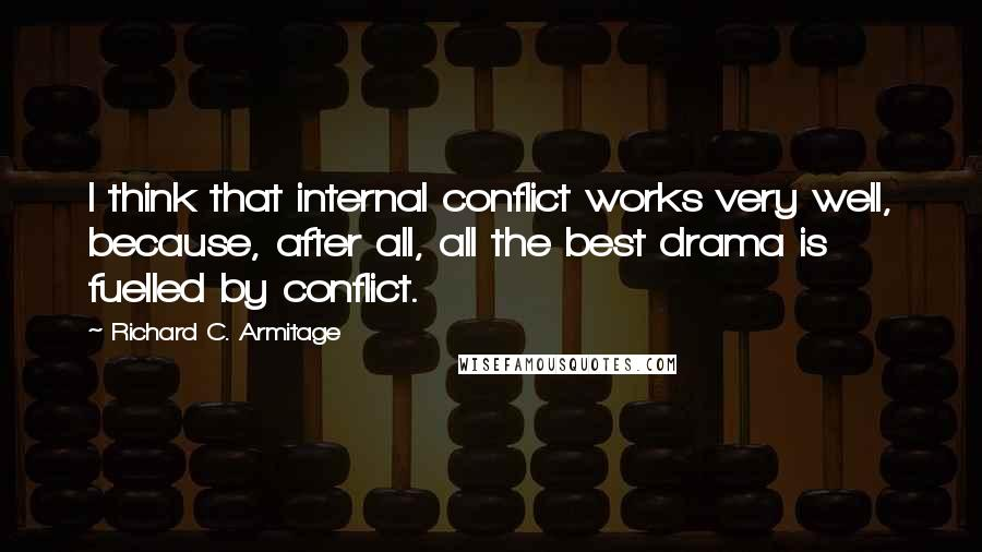 Richard C. Armitage quotes: I think that internal conflict works very well, because, after all, all the best drama is fuelled by conflict.