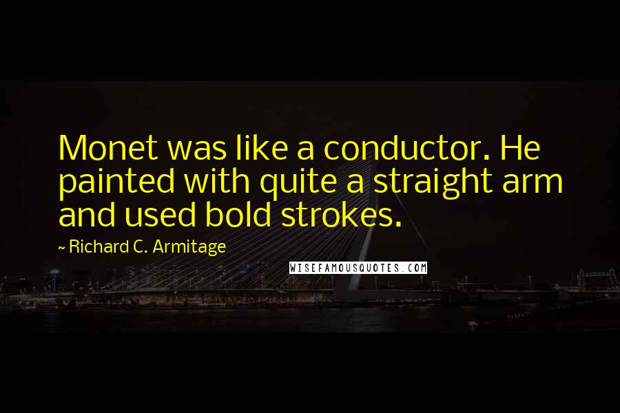 Richard C. Armitage quotes: Monet was like a conductor. He painted with quite a straight arm and used bold strokes.