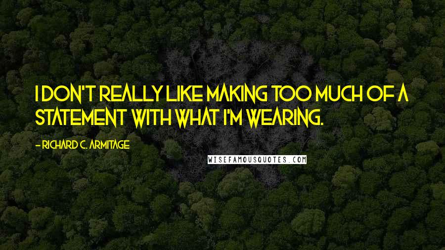 Richard C. Armitage quotes: I don't really like making too much of a statement with what I'm wearing.
