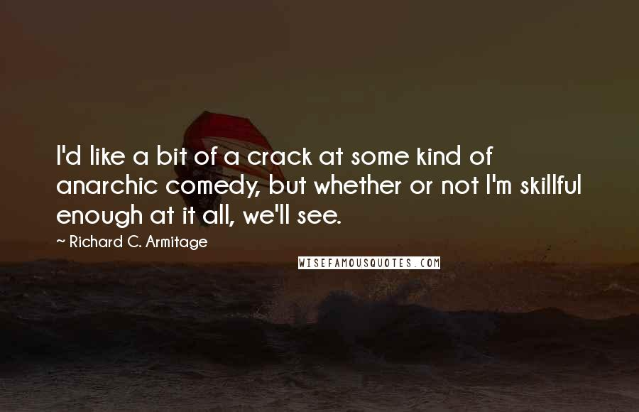Richard C. Armitage quotes: I'd like a bit of a crack at some kind of anarchic comedy, but whether or not I'm skillful enough at it all, we'll see.