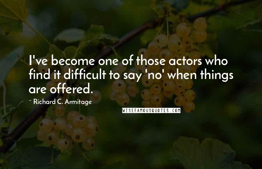Richard C. Armitage quotes: I've become one of those actors who find it difficult to say 'no' when things are offered.