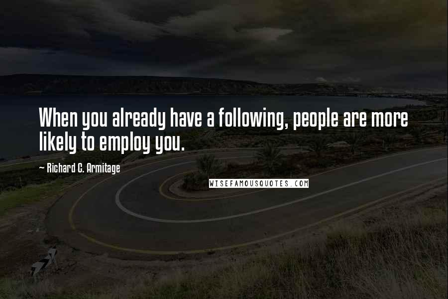Richard C. Armitage quotes: When you already have a following, people are more likely to employ you.