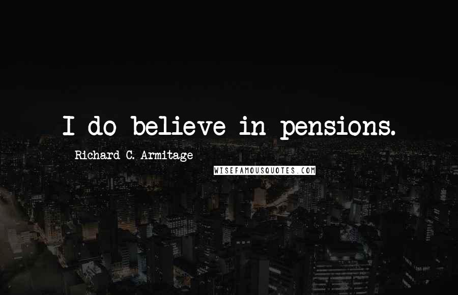 Richard C. Armitage quotes: I do believe in pensions.