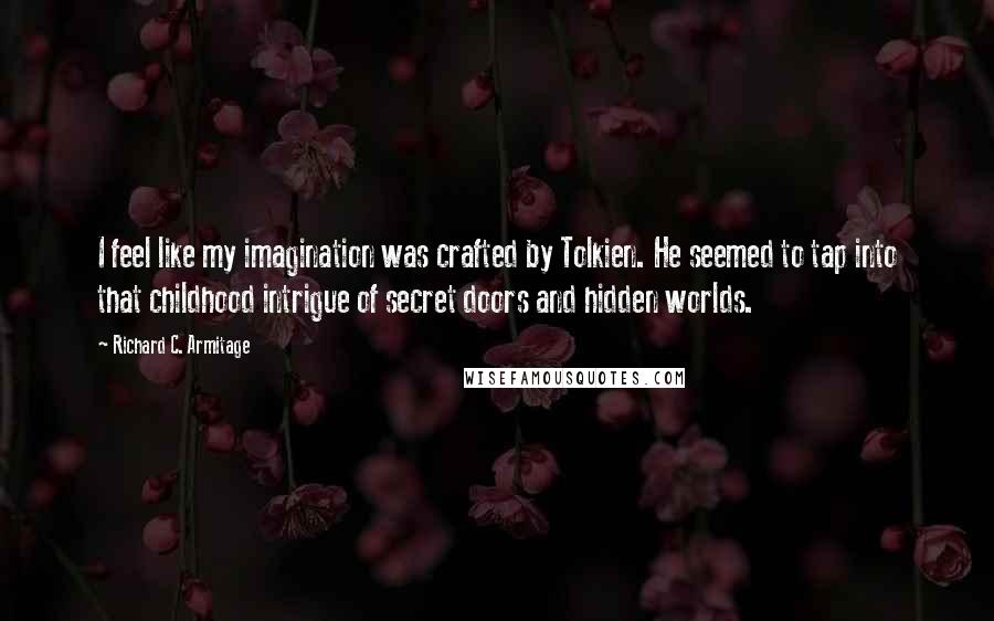 Richard C. Armitage quotes: I feel like my imagination was crafted by Tolkien. He seemed to tap into that childhood intrigue of secret doors and hidden worlds.
