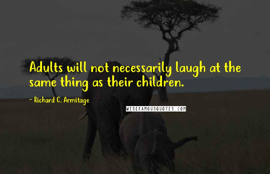 Richard C. Armitage quotes: Adults will not necessarily laugh at the same thing as their children.