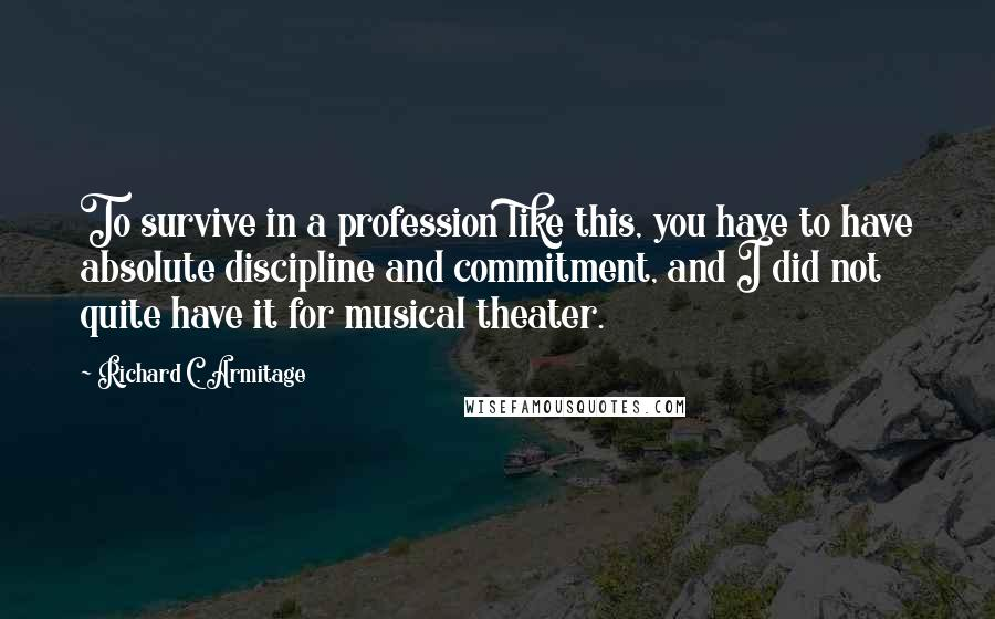 Richard C. Armitage quotes: To survive in a profession like this, you have to have absolute discipline and commitment, and I did not quite have it for musical theater.